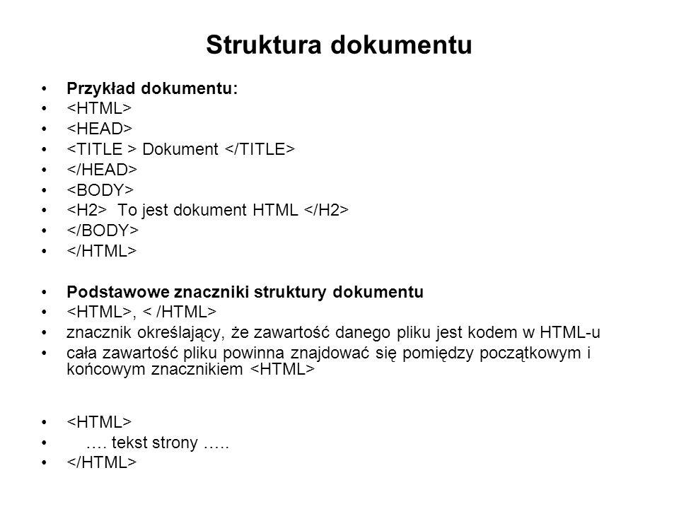 Struktura dokumentu Przykład dokumentu: Dokument To jest dokument HTML Podstawowe znaczniki struktury dokumentu, znacznik określający, że zawartość danego pliku jest kodem w HTML-u cała zawartość pliku powinna znajdować się pomiędzy początkowym i końcowym znacznikiem ….