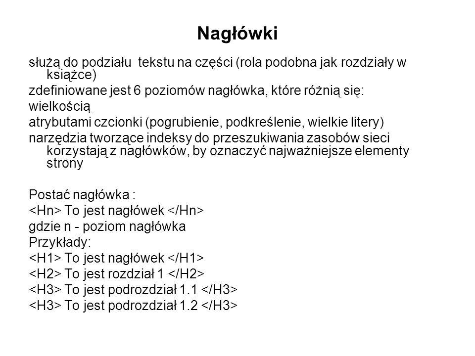 Nagłówki służą do podziału tekstu na części (rola podobna jak rozdziały w książce) zdefiniowane jest 6 poziomów nagłówka, które różnią się: wielkością atrybutami czcionki (pogrubienie, podkreślenie, wielkie litery) narzędzia tworzące indeksy do przeszukiwania zasobów sieci korzystają z nagłówków, by oznaczyć najważniejsze elementy strony Postać nagłówka : To jest nagłówek gdzie n - poziom nagłówka Przykłady: To jest nagłówek To jest rozdział 1 To jest podrozdział 1.1 To jest podrozdział 1.2