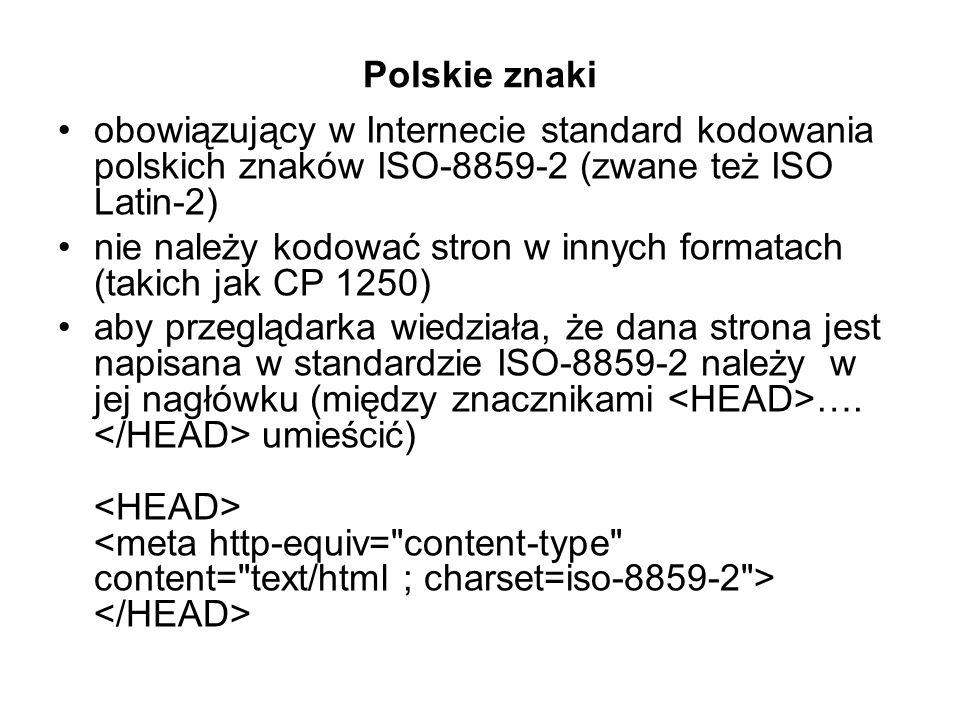 Polskie znaki obowiązujący w Internecie standard kodowania polskich znaków ISO-8859-2 (zwane też ISO Latin-2) nie należy kodować stron w innych formatach (takich jak CP 1250) aby przeglądarka wiedziała, że dana strona jest napisana w standardzie ISO-8859-2 należy w jej nagłówku (między znacznikami ….