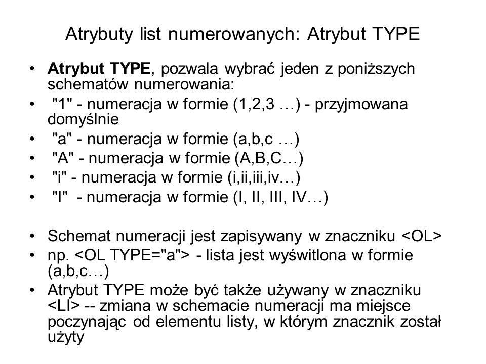 Atrybuty list numerowanych: Atrybut TYPE Atrybut TYPE, pozwala wybrać jeden z poniższych schematów numerowania: 1 - numeracja w formie (1,2,3 …) - przyjmowana domyślnie a - numeracja w formie (a,b,c …) A - numeracja w formie (A,B,C…) i - numeracja w formie (i,ii,iii,iv…) I - numeracja w formie (I, II, III, IV…) Schemat numeracji jest zapisywany w znaczniku np.