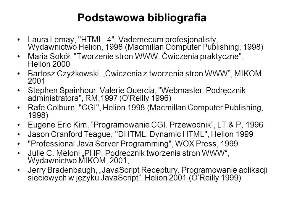 Podstawowa bibliografia Laura Lemay, HTML 4 , Vademecum profesjonalisty, Wydawnictwo Helion, 1998 (Macmillan Computer Publishing, 1998) Maria Sokół, Tworzenie stron WWW.