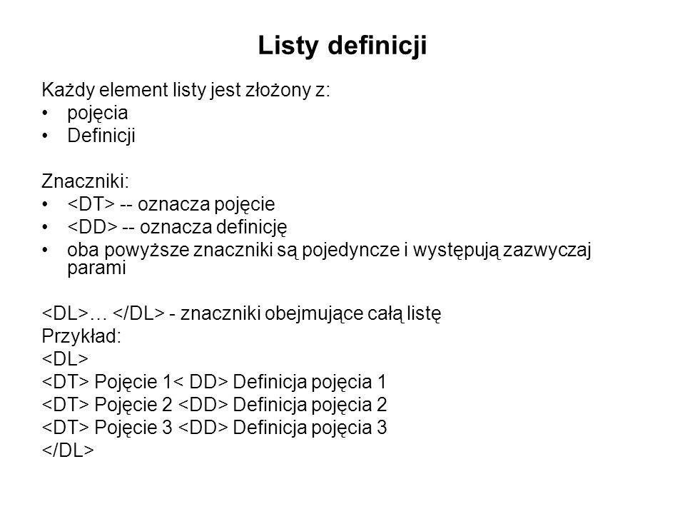 Listy definicji Każdy element listy jest złożony z: pojęcia Definicji Znaczniki: -- oznacza pojęcie -- oznacza definicję oba powyższe znaczniki są pojedyncze i występują zazwyczaj parami … - znaczniki obejmujące całą listę Przykład: Pojęcie 1 Definicja pojęcia 1 Pojęcie 2 Definicja pojęcia 2 Pojęcie 3 Definicja pojęcia 3