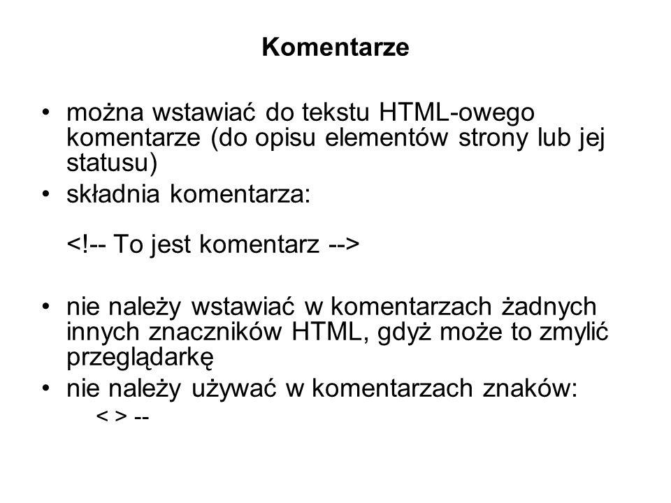 Komentarze można wstawiać do tekstu HTML-owego komentarze (do opisu elementów strony lub jej statusu) składnia komentarza: nie należy wstawiać w komentarzach żadnych innych znaczników HTML, gdyż może to zmylić przeglądarkę nie należy używać w komentarzach znaków: --