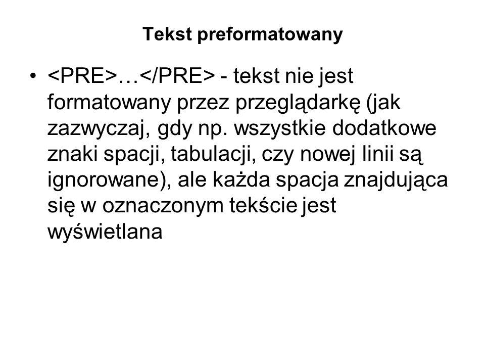 Tekst preformatowany … - tekst nie jest formatowany przez przeglądarkę (jak zazwyczaj, gdy np.