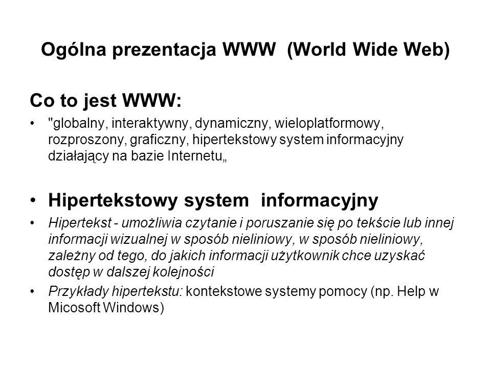 Ogólna prezentacja WWW (World Wide Web) Co to jest WWW: globalny, interaktywny, dynamiczny, wieloplatformowy, rozproszony, graficzny, hipertekstowy system informacyjny działający na bazie Internetu Hipertekstowy system informacyjny Hipertekst - umożliwia czytanie i poruszanie się po tekście lub innej informacji wizualnej w sposób nieliniowy, w sposób nieliniowy, zależny od tego, do jakich informacji użytkownik chce uzyskać dostęp w dalszej kolejności Przykłady hipertekstu: kontekstowe systemy pomocy (np.
