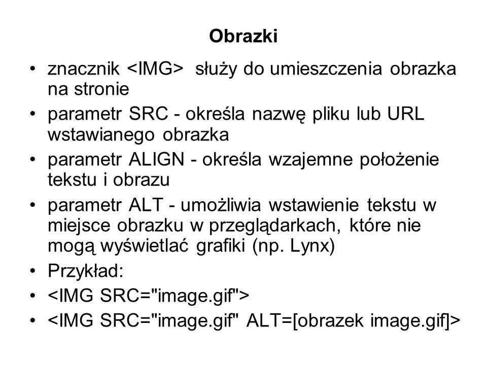 Obrazki znacznik służy do umieszczenia obrazka na stronie parametr SRC - określa nazwę pliku lub URL wstawianego obrazka parametr ALIGN - określa wzajemne położenie tekstu i obrazu parametr ALT - umożliwia wstawienie tekstu w miejsce obrazku w przeglądarkach, które nie mogą wyświetlać grafiki (np.