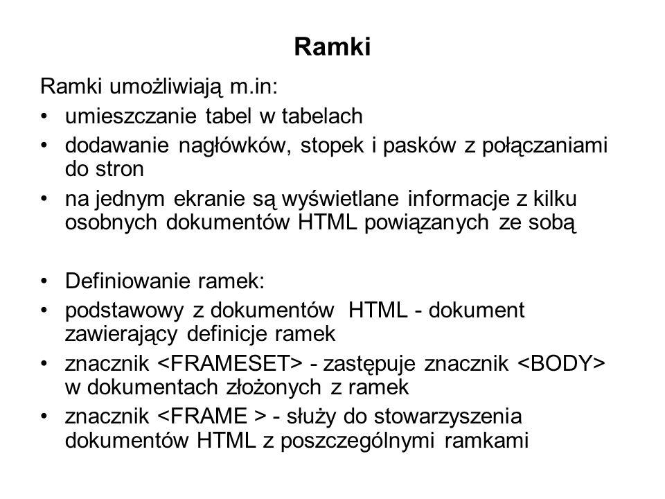 Ramki Ramki umożliwiają m.in: umieszczanie tabel w tabelach dodawanie nagłówków, stopek i pasków z połączaniami do stron na jednym ekranie są wyświetlane informacje z kilku osobnych dokumentów HTML powiązanych ze sobą Definiowanie ramek: podstawowy z dokumentów HTML - dokument zawierający definicje ramek znacznik - zastępuje znacznik w dokumentach złożonych z ramek znacznik - służy do stowarzyszenia dokumentów HTML z poszczególnymi ramkami