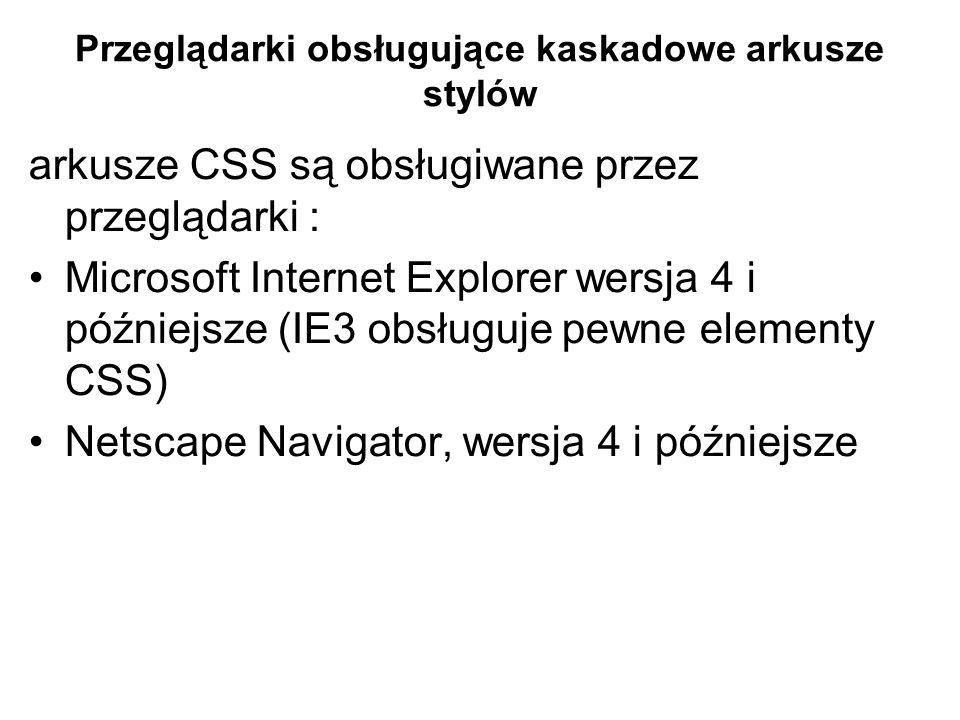 Przeglądarki obsługujące kaskadowe arkusze stylów arkusze CSS są obsługiwane przez przeglądarki : Microsoft Internet Explorer wersja 4 i późniejsze (IE3 obsługuje pewne elementy CSS) Netscape Navigator, wersja 4 i późniejsze