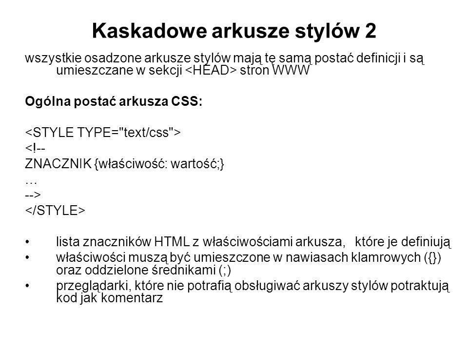 Kaskadowe arkusze stylów 2 wszystkie osadzone arkusze stylów mają tę samą postać definicji i są umieszczane w sekcji stron WWW Ogólna postać arkusza CSS: <!-- ZNACZNIK {właściwość: wartość;} … --> lista znaczników HTML z właściwościami arkusza, które je definiują właściwości muszą być umieszczone w nawiasach klamrowych ({}) oraz oddzielone średnikami (;) przeglądarki, które nie potrafią obsługiwać arkuszy stylów potraktują kod jak komentarz