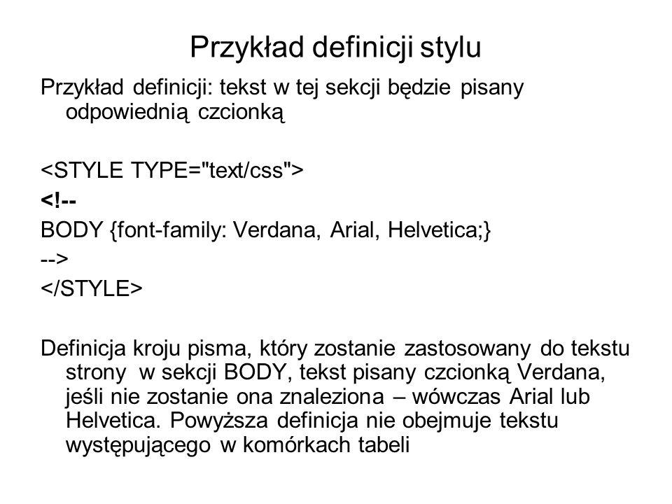 Przykład definicji stylu Przykład definicji: tekst w tej sekcji będzie pisany odpowiednią czcionką <!-- BODY {font-family: Verdana, Arial, Helvetica;} --> Definicja kroju pisma, który zostanie zastosowany do tekstu strony w sekcji BODY, tekst pisany czcionką Verdana, jeśli nie zostanie ona znaleziona – wówczas Arial lub Helvetica.
