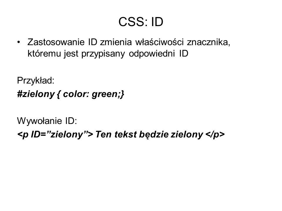 CSS: ID Zastosowanie ID zmienia właściwości znacznika, któremu jest przypisany odpowiedni ID Przykład: #zielony { color: green;} Wywołanie ID: Ten tekst będzie zielony