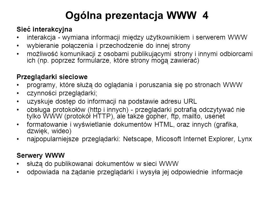 Ogólna prezentacja WWW 4 Sieć interakcyjna interakcja - wymiana informacji między użytkownikiem i serwerem WWW wybieranie połączenia i przechodzenie do innej strony możliwość komunikacji z osobami publikującymi strony i innymi odbiorcami ich (np.