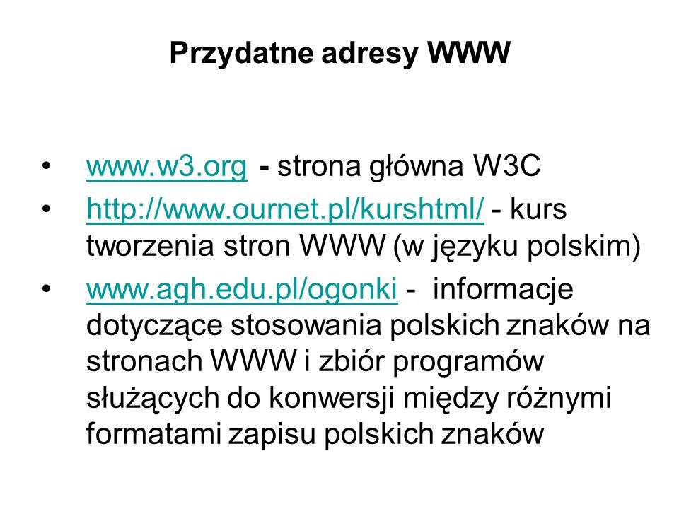 Przydatne adresy WWW www.w3.org - strona główna W3Cwww.w3.org http://www.ournet.pl/kurshtml/ - kurs tworzenia stron WWW (w języku polskim)http://www.ournet.pl/kurshtml/ www.agh.edu.pl/ogonki - informacje dotyczące stosowania polskich znaków na stronach WWW i zbiór programów służących do konwersji między różnymi formatami zapisu polskich znakówwww.agh.edu.pl/ogonki