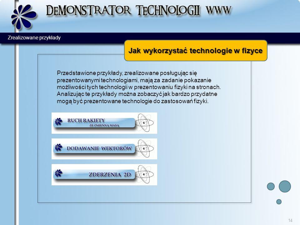 Jak wykorzystać technologie w fizyce 14 Przedstawione przykłady, zrealizowane posługując się prezentowanymi technologiami, mają za zadanie pokazanie możliwości tych technologii w prezentowaniu fizyki na stronach.
