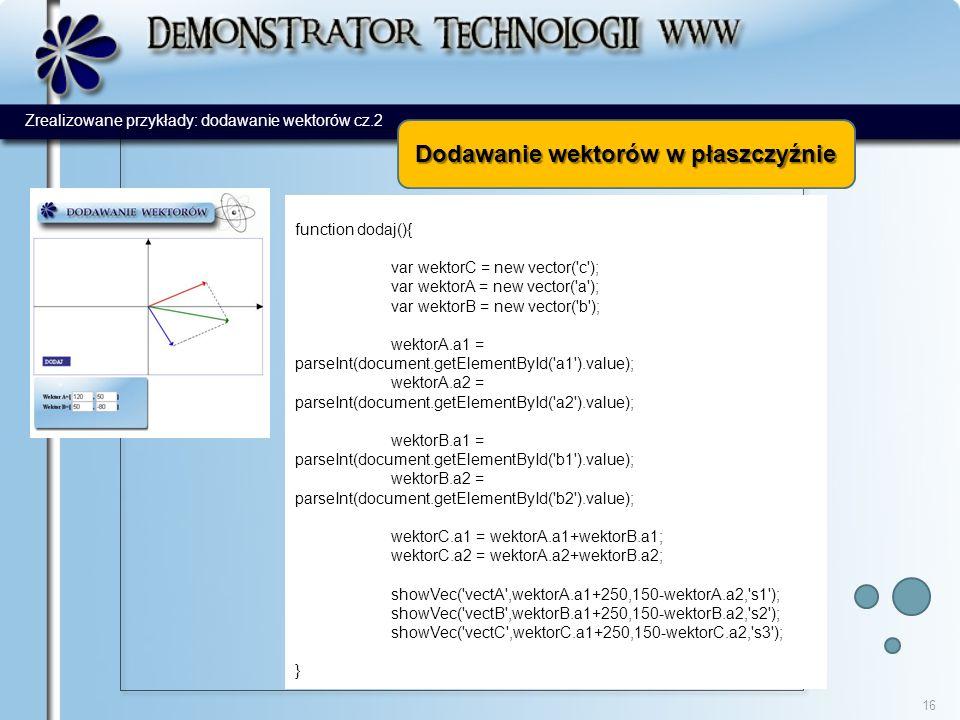 16 function dodaj(){ var wektorC = new vector( c ); var wektorA = new vector( a ); var wektorB = new vector( b ); wektorA.a1 = parseInt(document.getElementById( a1 ).value); wektorA.a2 = parseInt(document.getElementById( a2 ).value); wektorB.a1 = parseInt(document.getElementById( b1 ).value); wektorB.a2 = parseInt(document.getElementById( b2 ).value); wektorC.a1 = wektorA.a1+wektorB.a1; wektorC.a2 = wektorA.a2+wektorB.a2; showVec( vectA ,wektorA.a1+250,150-wektorA.a2, s1 ); showVec( vectB ,wektorB.a1+250,150-wektorB.a2, s2 ); showVec( vectC ,wektorC.a1+250,150-wektorC.a2, s3 ); } Dodawanie wektorów w płaszczyźnie Zrealizowane przykłady: dodawanie wektorów cz.2