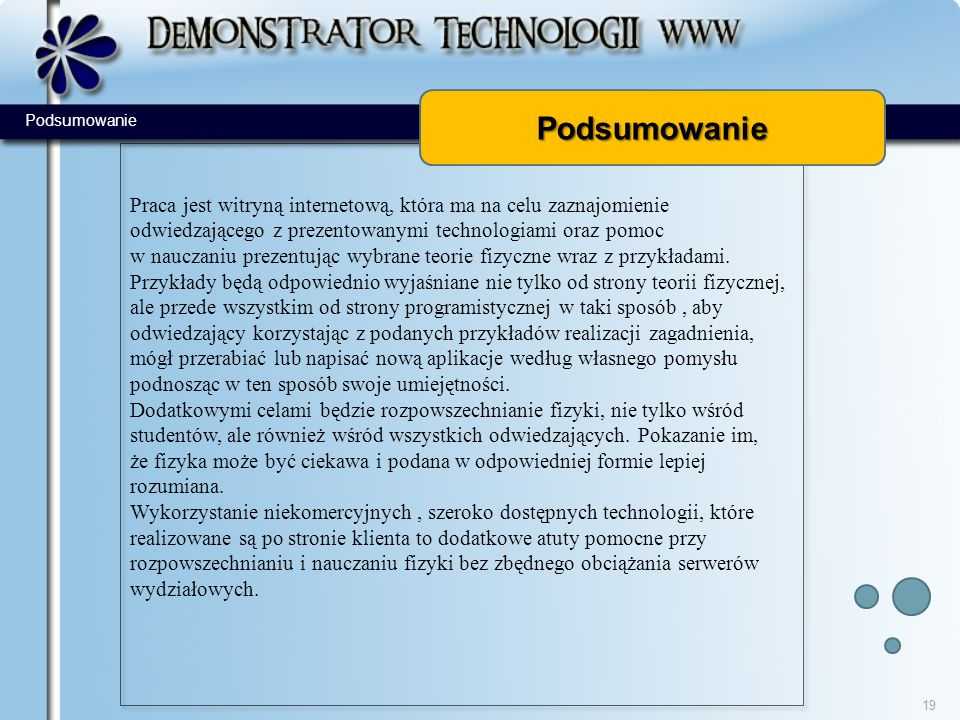 Podsumowanie Praca jest witryną internetową, która ma na celu zaznajomienie odwiedzającego z prezentowanymi technologiami oraz pomoc w nauczaniu prezentując wybrane teorie fizyczne wraz z przykładami.