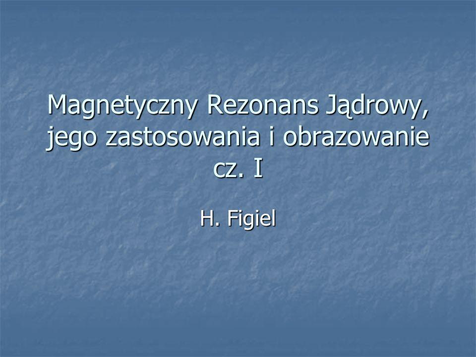 Magnetyczny Rezonans Jądrowy, jego zastosowania i obrazowanie cz. I H. Figiel