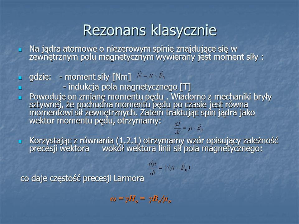 Rezonans klasycznie Na jądra atomowe o niezerowym spinie znajdujące się w zewnętrznym polu magnetycznym wywierany jest moment siły : Na jądra atomowe
