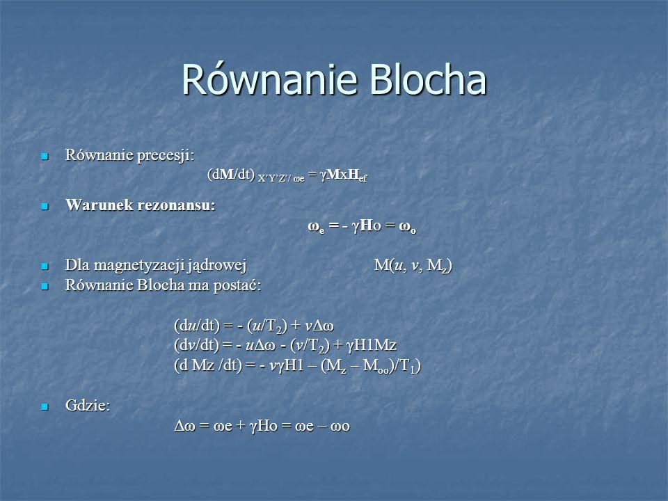 Równanie Blocha Równanie precesji: Równanie precesji: (dM/dt) XYZ/ ωe = γMxH ef (dM/dt) XYZ/ ωe = γMxH ef Warunek rezonansu: Warunek rezonansu: ω e =