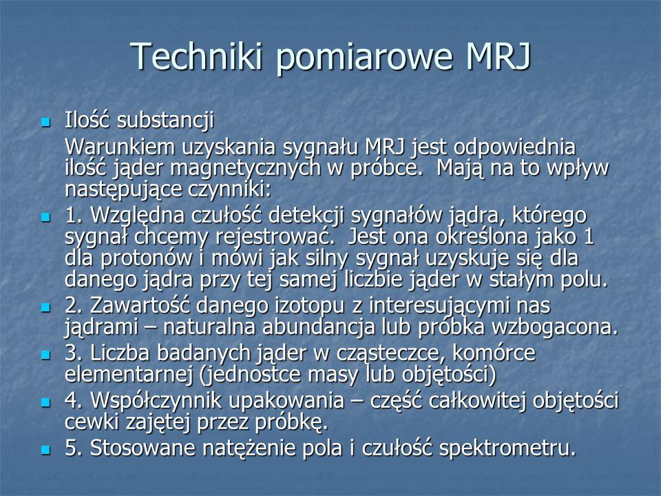 Techniki pomiarowe MRJ Ilość substancji Ilość substancji Warunkiem uzyskania sygnału MRJ jest odpowiednia ilość jąder magnetycznych w próbce. Mają na