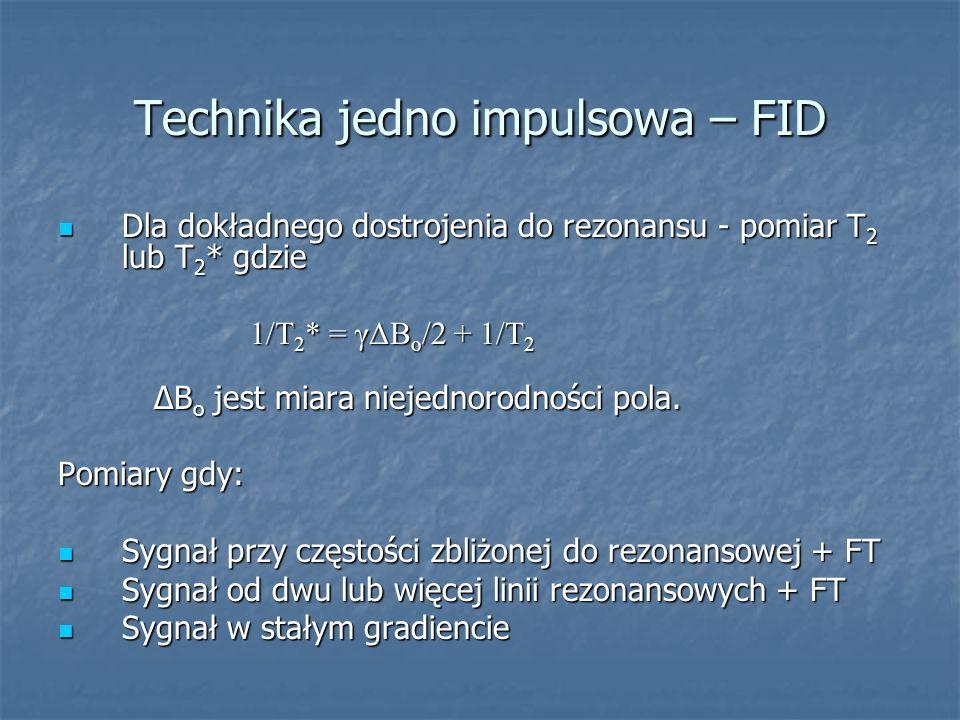 Technika jedno impulsowa – FID Dla dokładnego dostrojenia do rezonansu - pomiar T 2 lub T 2 * gdzie Dla dokładnego dostrojenia do rezonansu - pomiar T