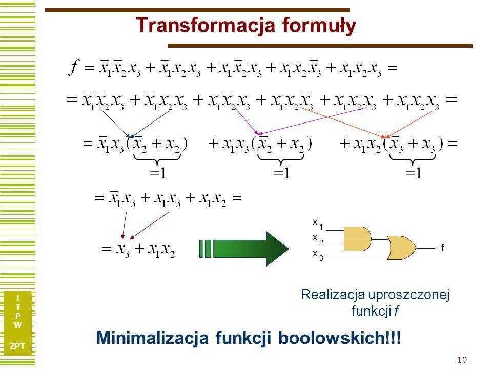 I T P W ZPT 10 Transformacja formuły Minimalizacja funkcji boolowskich!!! f x x x 1 2 3 Realizacja uproszczonej funkcji f =1