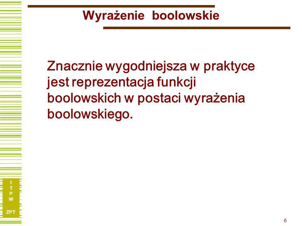 I T P W ZPT 6 Wyrażenie boolowskie Znacznie wygodniejsza w praktyce jest reprezentacja funkcji boolowskich w postaci wyrażenia boolowskiego.