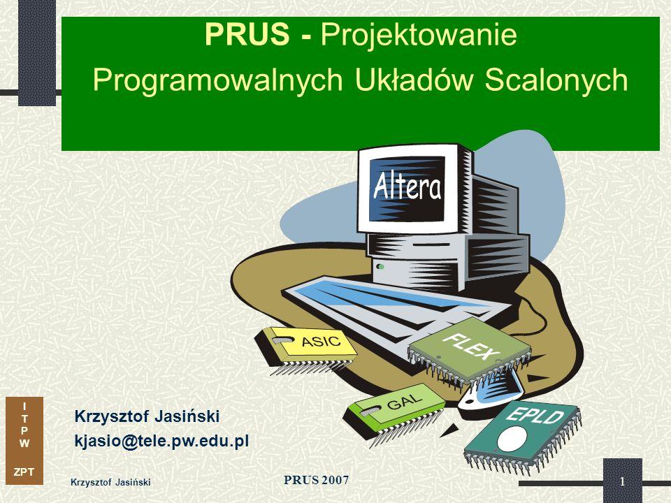 I T P W ZPT PRUS 2007 Krzysztof Jasiński 1 PRUS - Projektowanie Programowalnych Układów Scalonych Krzysztof Jasiński kjasio@tele.pw.edu.pl