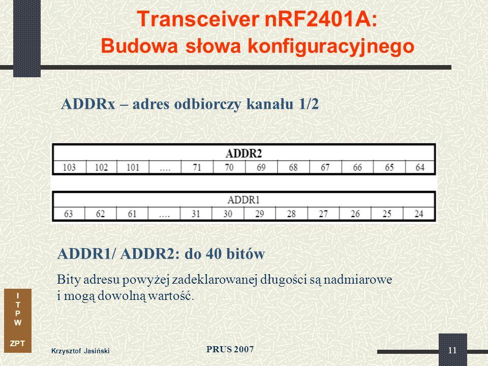 I T P W ZPT PRUS 2007 Krzysztof Jasiński 11 Transceiver nRF2401A: Budowa słowa konfiguracyjnego ADDRx – adres odbiorczy kanału 1/2 ADDR1/ ADDR2: do 40 bitów Bity adresu powyżej zadeklarowanej długości są nadmiarowe i mogą dowolną wartość.