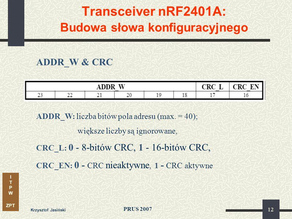 I T P W ZPT PRUS 2007 Krzysztof Jasiński 12 Transceiver nRF2401A: Budowa słowa konfiguracyjnego ADDR_W & CRC ADDR_W: liczba bitów pola adresu (max. =