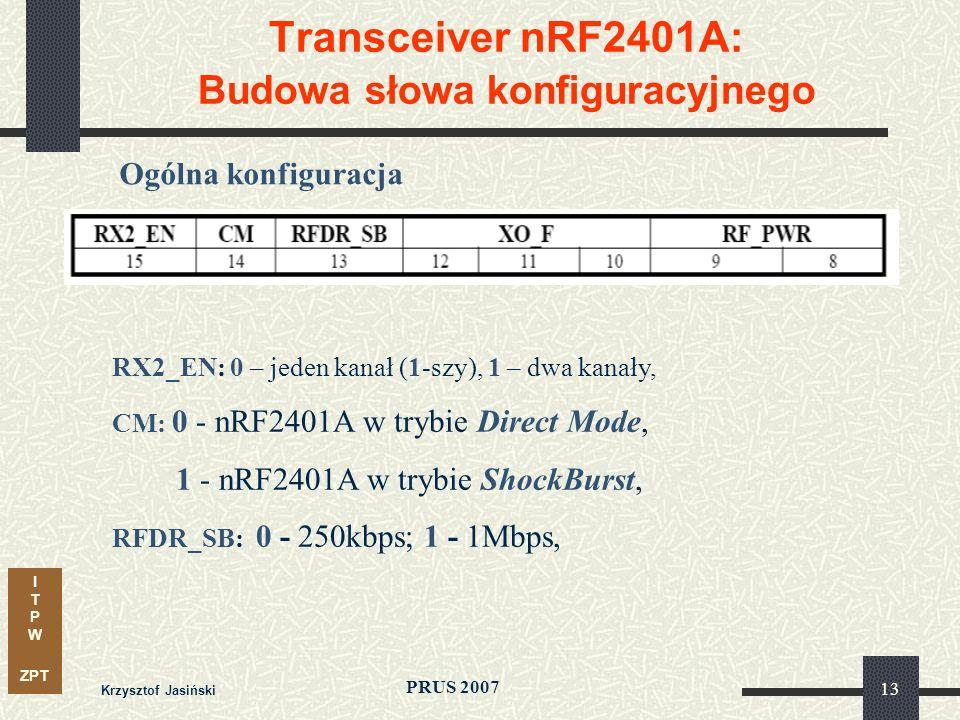 I T P W ZPT PRUS 2007 Krzysztof Jasiński 13 Transceiver nRF2401A: Budowa słowa konfiguracyjnego Ogólna konfiguracja RX2_EN: 0 – jeden kanał (1-szy), 1