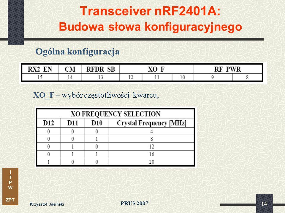 I T P W ZPT PRUS 2007 Krzysztof Jasiński 14 Transceiver nRF2401A: Budowa słowa konfiguracyjnego Ogólna konfiguracja XO_F – wybór częstotliwości kwarcu,