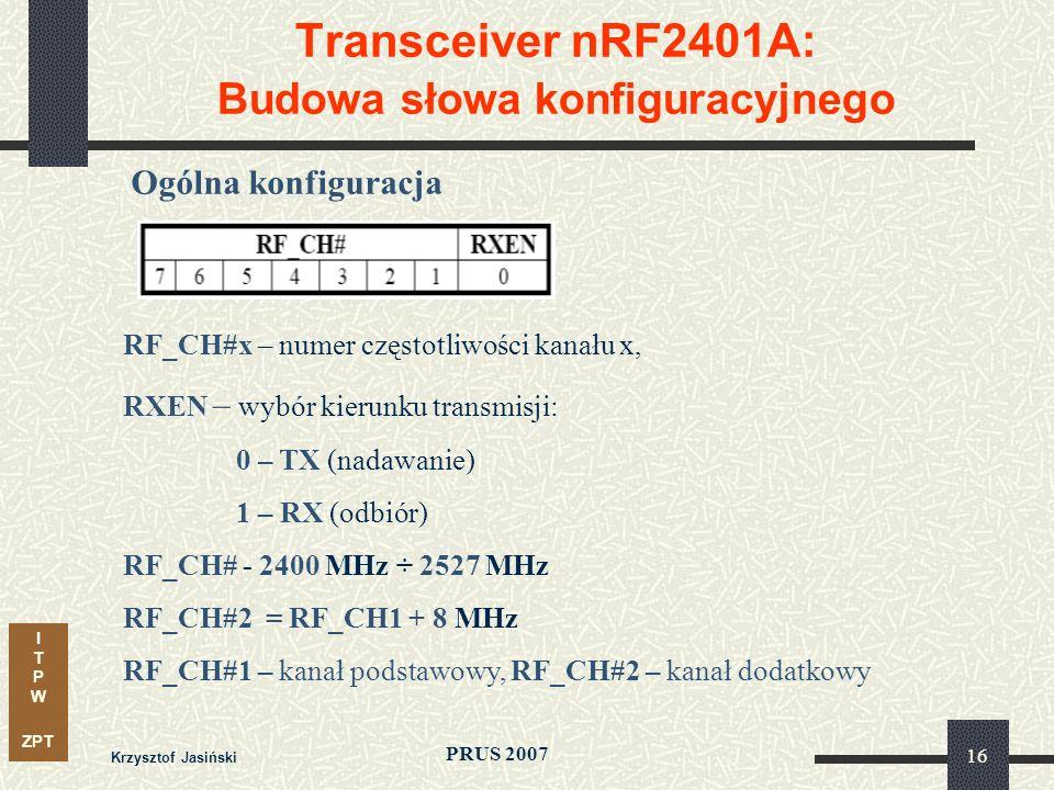 I T P W ZPT PRUS 2007 Krzysztof Jasiński 16 Transceiver nRF2401A: Budowa słowa konfiguracyjnego Ogólna konfiguracja RF_CH#x – numer częstotliwości kanału x, RXEN – wybór kierunku transmisji: 0 – TX (nadawanie) 1 – RX (odbiór) RF_CH# - 2400 MHz ÷ 2527 MHz RF_CH#2 = RF_CH1 + 8 MHz RF_CH#1 – kanał podstawowy, RF_CH#2 – kanał dodatkowy