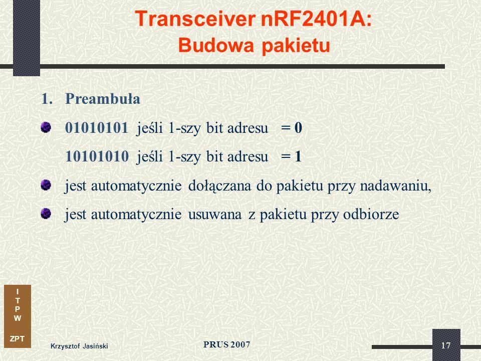 I T P W ZPT PRUS 2007 Krzysztof Jasiński 17 Transceiver nRF2401A: Budowa pakietu 1.Preambuła 01010101 jeśli 1-szy bit adresu= 0 10101010 jeśli 1-szy bit adresu= 1 jest automatycznie dołączana do pakietu przy nadawaniu, jest automatycznie usuwana z pakietu przy odbiorze