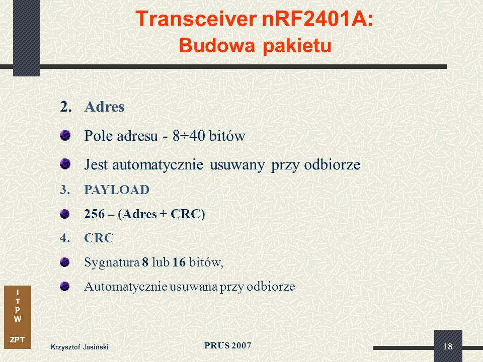 I T P W ZPT PRUS 2007 Krzysztof Jasiński 18 Transceiver nRF2401A: Budowa pakietu 2.Adres Pole adresu - 8÷40 bitów Jest automatycznie usuwany przy odbiorze 3.PAYLOAD 256 – (Adres + CRC) 4.CRC Sygnatura 8 lub 16 bitów, Automatycznie usuwana przy odbiorze