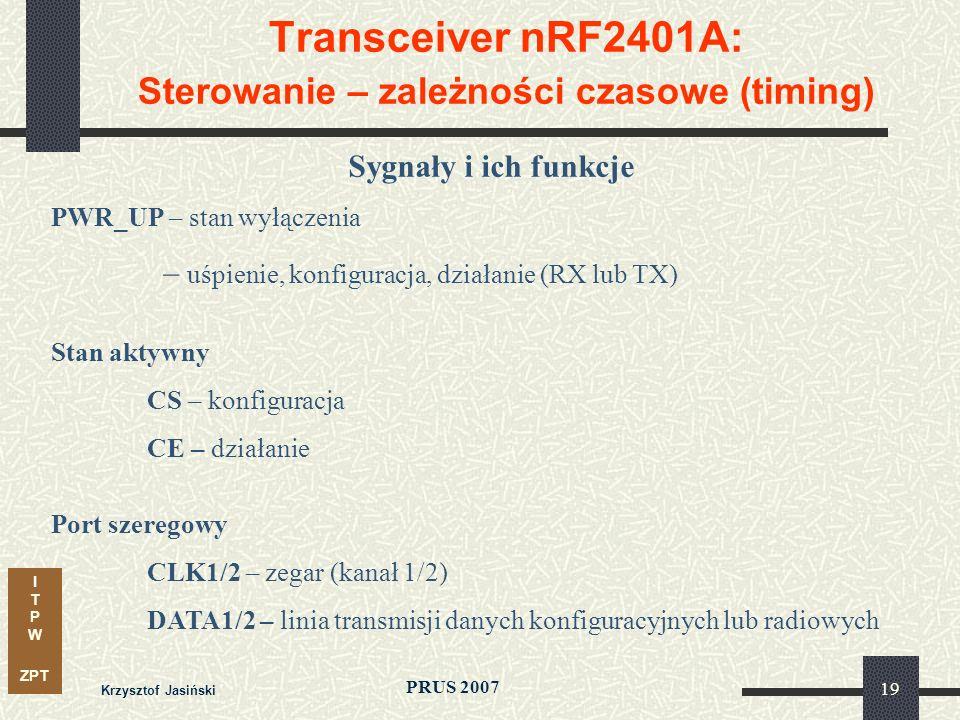 I T P W ZPT PRUS 2007 Krzysztof Jasiński 19 Transceiver nRF2401A: Sterowanie – zależności czasowe (timing) Sygnały i ich funkcje PWR_UP – stan wyłącze
