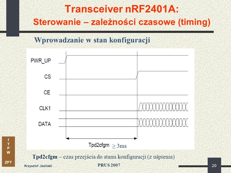 I T P W ZPT PRUS 2007 Krzysztof Jasiński 20 Transceiver nRF2401A: Sterowanie – zależności czasowe (timing) Wprowadzanie w stan konfiguracji Tpd2cfgm – czas przejścia do stanu konfiguracji (z uśpienia) 3ms