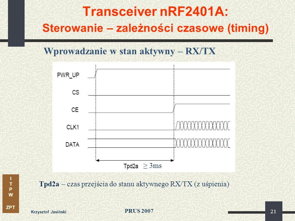 I T P W ZPT PRUS 2007 Krzysztof Jasiński 21 Transceiver nRF2401A: Sterowanie – zależności czasowe (timing) Wprowadzanie w stan aktywny – RX/TX Tpd2a – czas przejścia do stanu aktywnego RX/TX (z uśpienia) 3ms