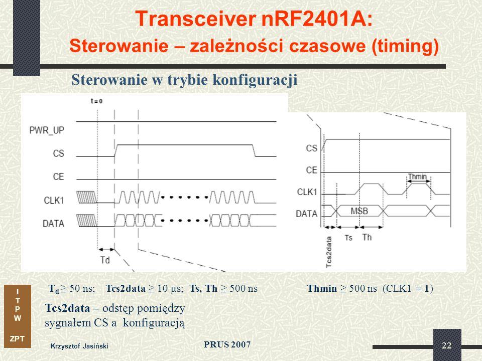 I T P W ZPT PRUS 2007 Krzysztof Jasiński 22 Transceiver nRF2401A: Sterowanie – zależności czasowe (timing) Sterowanie w trybie konfiguracji Tcs2data – odstęp pomiędzy sygnałem CS a konfiguracją T d 50 ns;Tcs2data 10 µs; Ts, Th 500 nsThmin 500 ns (CLK1 = 1)