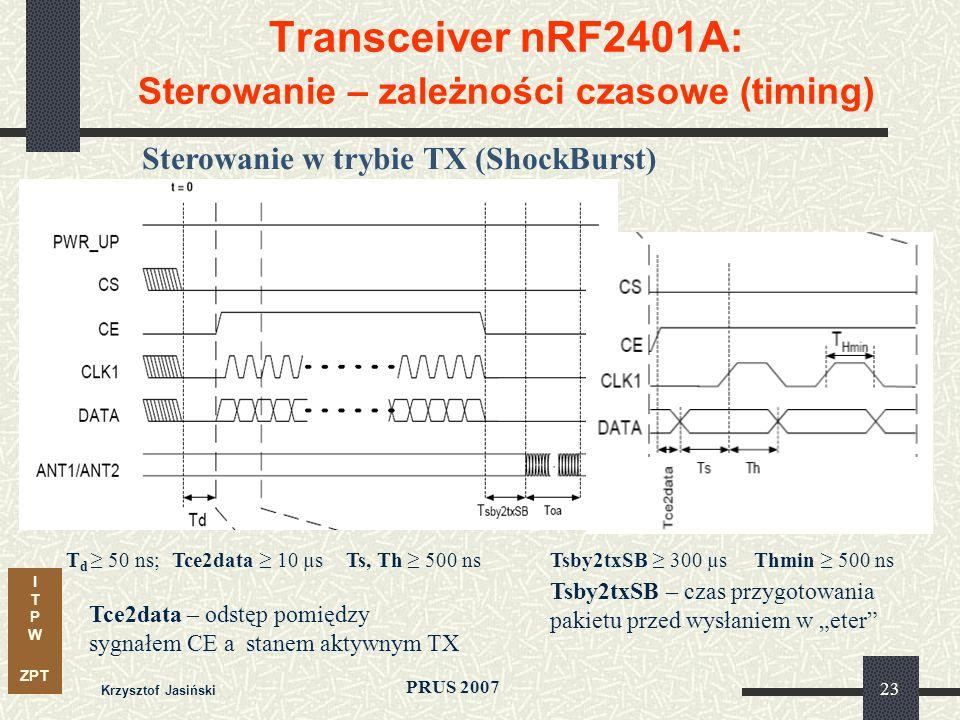 I T P W ZPT PRUS 2007 Krzysztof Jasiński 23 Transceiver nRF2401A: Sterowanie – zależności czasowe (timing) Sterowanie w trybie TX (ShockBurst) T d 50 ns;Tce2data 10 µsThmin 500 nsTsby2txSB 300 µsTs, Th 500 ns Tsby2txSB – czas przygotowania pakietu przed wysłaniem w eter Tce2data – odstęp pomiędzy sygnałem CE a stanem aktywnym TX