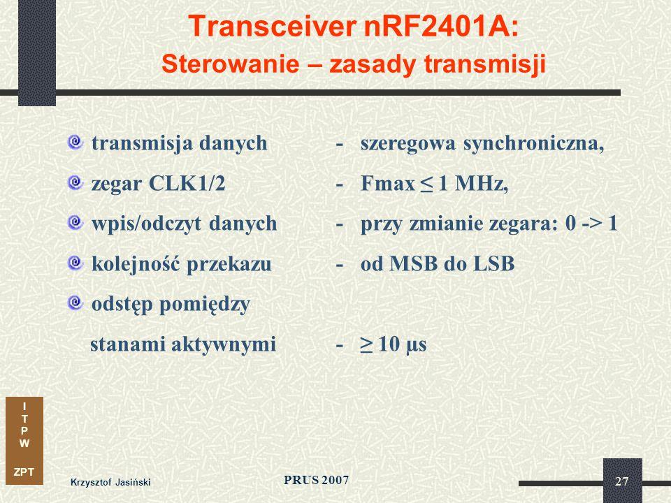 I T P W ZPT PRUS 2007 Krzysztof Jasiński 27 Transceiver nRF2401A: Sterowanie – zasady transmisji transmisja danych- szeregowa synchroniczna, zegar CLK