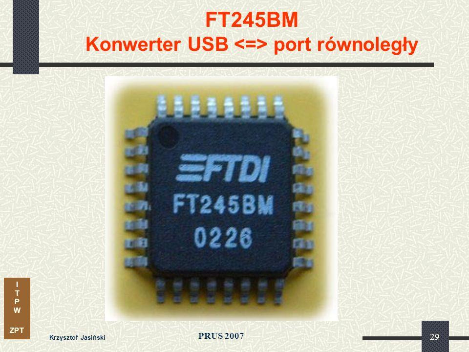 I T P W ZPT PRUS 2007 Krzysztof Jasiński 29 FT245BM Konwerter USB port równoległy
