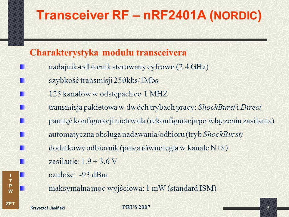 I T P W ZPT PRUS 2007 Krzysztof Jasiński 3 Transceiver RF – nRF2401A ( NORDIC ) Charakterystyka modułu transceivera nadajnik-odbiornik sterowany cyfrowo (2.4 GHz) szybkość transmisji 250kbs/1Mbs 125 kanałów w odstępach co 1 MHZ transmisja pakietowa w dwóch trybach pracy: ShockBurst i Direct pamięć konfiguracji nietrwała (rekonfiguracja po włączeniu zasilania) automatyczna obsługa nadawania/odbioru (tryb ShockBurst) dodatkowy odbiornik (praca równoległa w kanale N+8) zasilanie: 1.9 ÷ 3.6 V czułość: -93 dBm maksymalna moc wyjściowa: 1 mW (standard ISM)