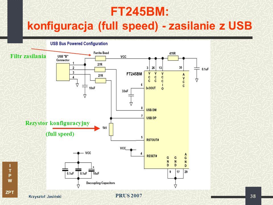 I T P W ZPT PRUS 2007 Krzysztof Jasiński 38 FT245BM: konfiguracja (full speed) - zasilanie z USB Rezystor konfiguracyjny (full speed) Filtr zasilania