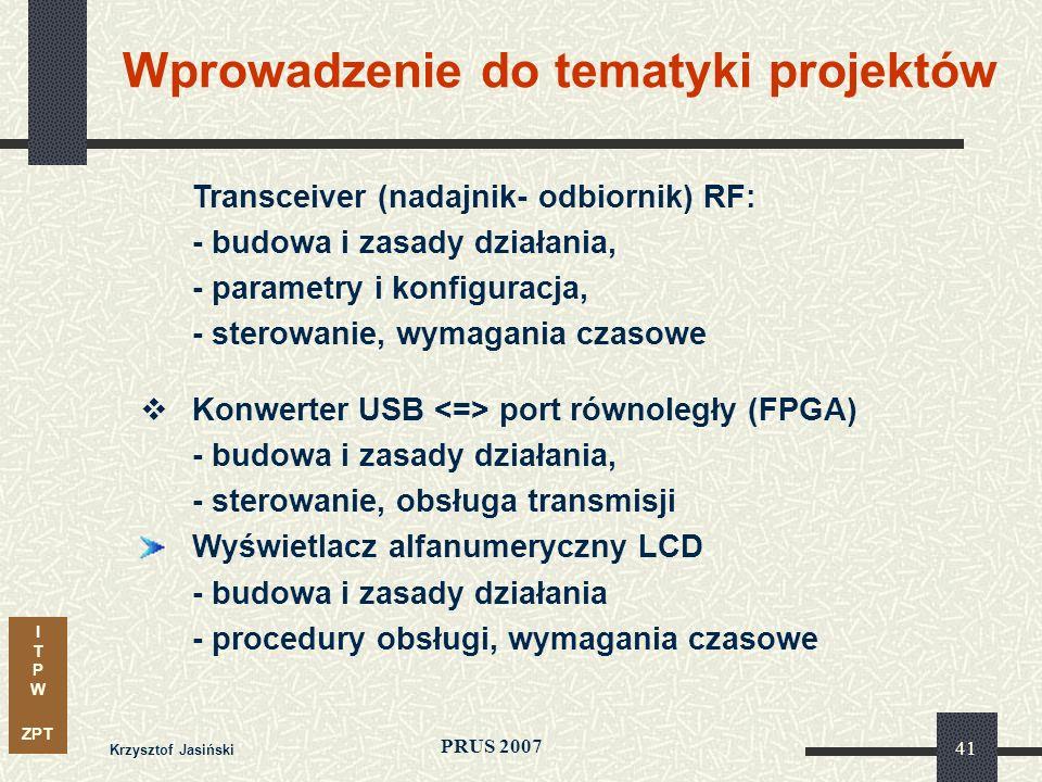 I T P W ZPT PRUS 2007 Krzysztof Jasiński 41 Transceiver (nadajnik- odbiornik) RF: - budowa i zasady działania, - parametry i konfiguracja, - sterowanie, wymagania czasowe Konwerter USB port równoległy (FPGA) - budowa i zasady działania, - sterowanie, obsługa transmisji Wyświetlacz alfanumeryczny LCD - budowa i zasady działania - procedury obsługi, wymagania czasowe Wprowadzenie do tematyki projektów