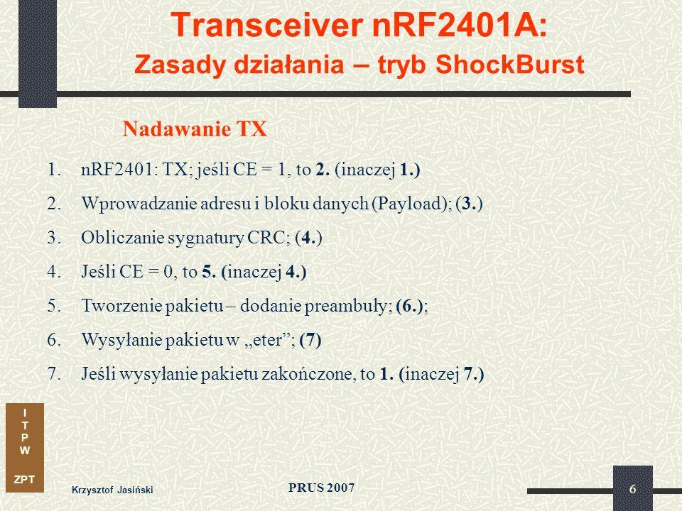 I T P W ZPT PRUS 2007 Krzysztof Jasiński 27 Transceiver nRF2401A: Sterowanie – zasady transmisji transmisja danych- szeregowa synchroniczna, zegar CLK1/2 - Fmax 1 MHz, wpis/odczyt danych- przy zmianie zegara: 0 -> 1 kolejność przekazu- od MSB do LSB odstęp pomiędzy stanami aktywnymi - 10 µs