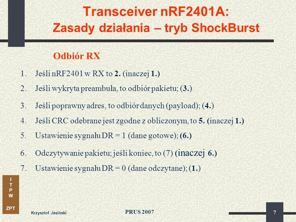 I T P W ZPT PRUS 2007 Krzysztof Jasiński 8 Transceiver nRF2401A: Konfiguracja układu Konfiguracja dla trybu ShockBurst interfejs 3-liniowy; słowo konfiguracyjne 15 byteów; parametry pakietu: - rozmiar bloku danych (liczba bitów) - rozmiar pola adresu - adres własny - rozmiar pola CRC budowa pakietu: