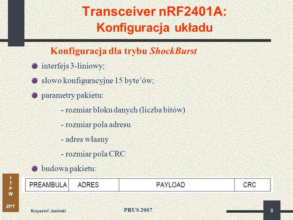 I T P W ZPT PRUS 2007 Krzysztof Jasiński 19 Transceiver nRF2401A: Sterowanie – zależności czasowe (timing) Sygnały i ich funkcje PWR_UP – stan wyłączenia – uśpienie, konfiguracja, działanie (RX lub TX) Stan aktywny CS – konfiguracja CE – działanie Port szeregowy CLK1/2 – zegar (kanał 1/2) DATA1/2 – linia transmisji danych konfiguracyjnych lub radiowych