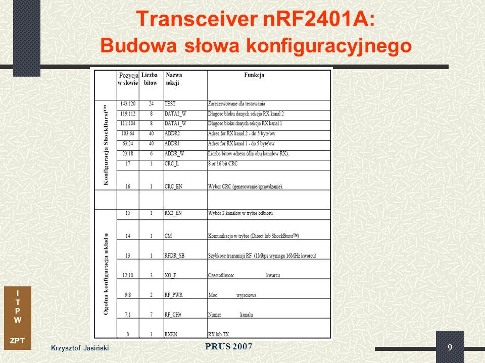 I T P W ZPT PRUS 2007 Krzysztof Jasiński 10 Transceiver nRF2401A: Budowa słowa konfiguracyjnego DATAx_W = 256 – ADDR_W – CRC ADDR_W – długość pola adresu CRC – 8 lub 16 bitów PRE – preambuła 8 bitów, dołączana automatycznie do pakietu Liczba bitów w bloku danych (odbiór) kanał 1 kanał 2