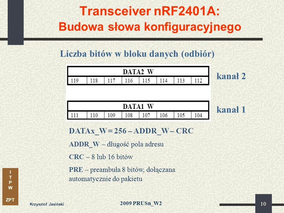 I T P W ZPT 2009 PRUSn_W2 Krzysztof Jasiński 10 Transceiver nRF2401A: Budowa słowa konfiguracyjnego DATAx_W = 256 – ADDR_W – CRC ADDR_W – długość pola adresu CRC – 8 lub 16 bitów PRE – preambuła 8 bitów, dołączana automatycznie do pakietu Liczba bitów w bloku danych (odbiór) kanał 1 kanał 2